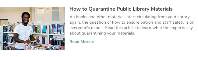 How to Quarantine Public Library Materials. As books and other materials start circulating from your library again, the question of how to ensure patron and staff safety is on everyone's minds. Read this article to learn what the experts say about quarantining your materials. Click Here to Read Now.