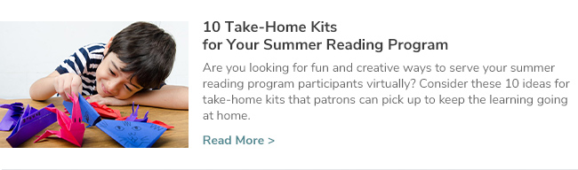10 Take-Home Kits for Your Summer Reading Program. Are you looking for fun and creative ways to serve your summer reading program participants virtually? Consider these 10 ideas for take-home kits that patrons can pick up to keep the learning going at home. Click Here to Read Now.