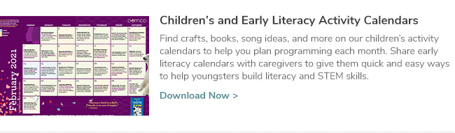 Children's and Early Literacy Activity Calendars. Find crafts, books, song ideas, and more on our children's activity calendars to help you plan programming each month. Share early literacy calendars with caregivers to give them quick and easy ways to help youngsters build literacy and STEM skills. Click Here to Download Now